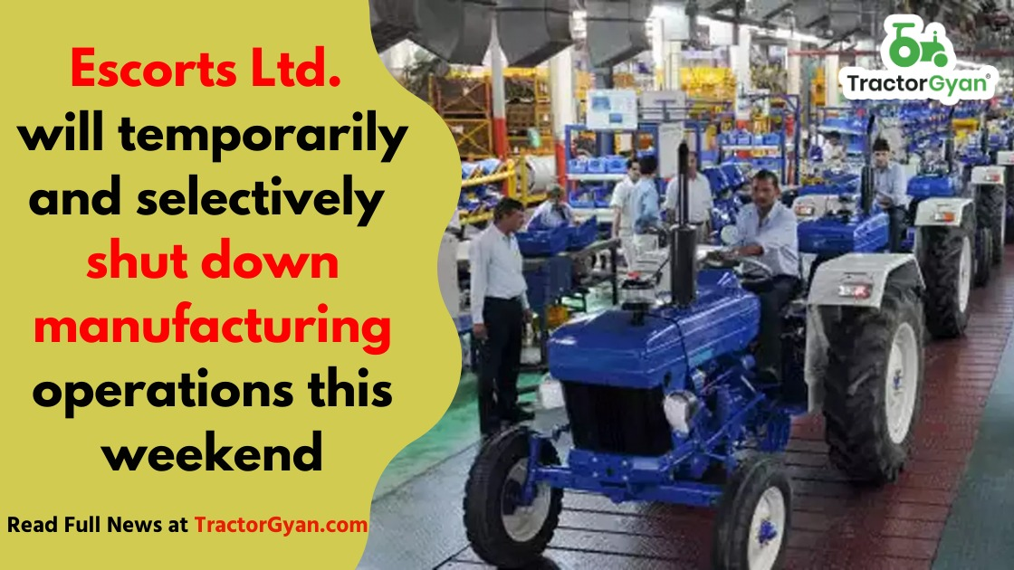 Escorts Ltd. will temporarily and selectively shut down manufacturing operations this weekend