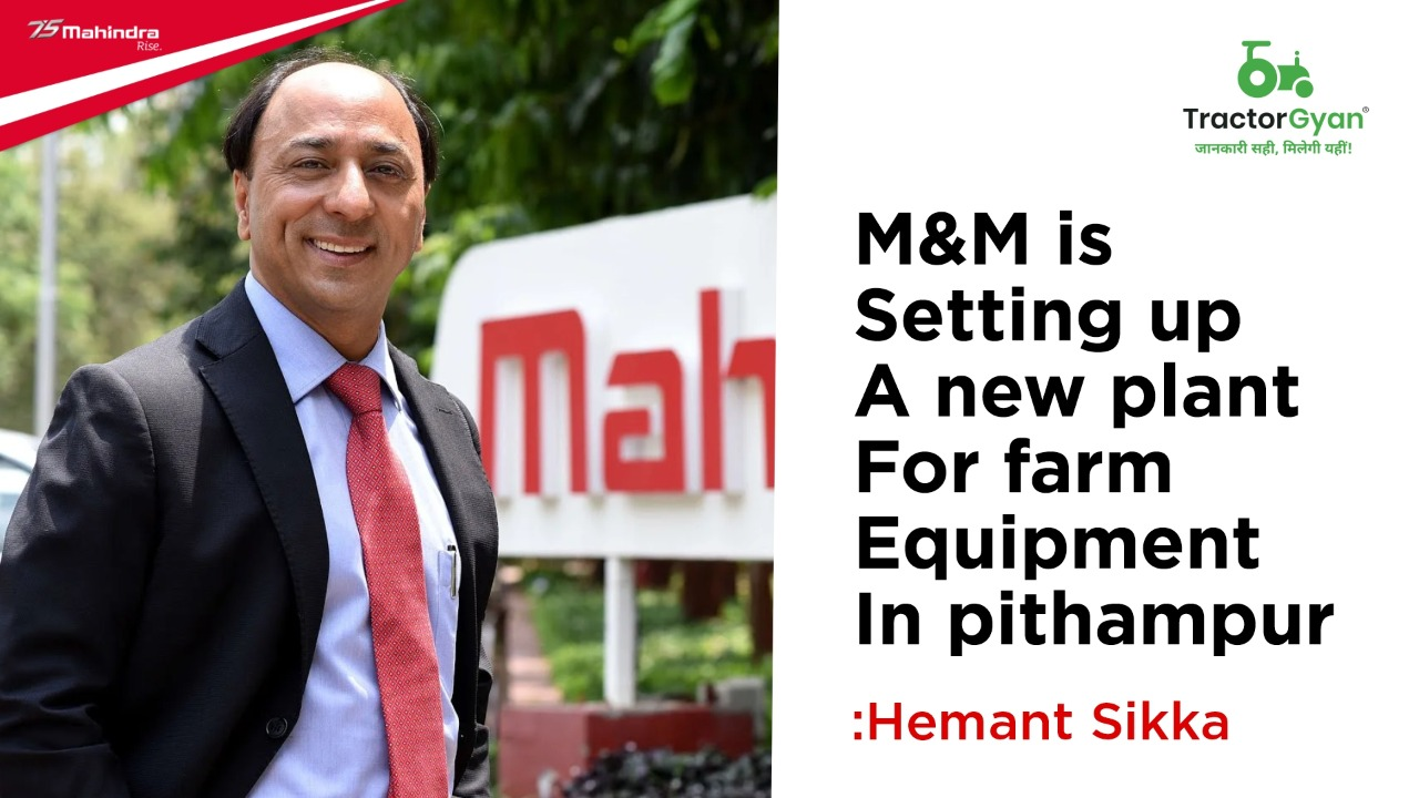M&M is setting up a new plant for farm equipment in Pithampur: Hemant Sikka
