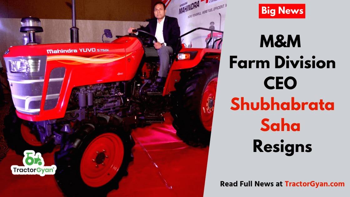 M&M Farm Division CEO Shubhabrata Saha resigns